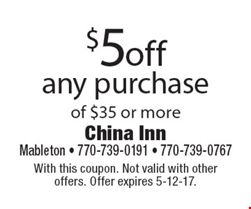 $5 off any purchase of $35 or more. With this coupon. Not valid with other offers. Offer expires 5-12-17.