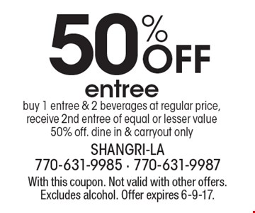 50% Off entree buy 1 entree & 2 beverages at regular price, receive 2nd entree of equal or lesser value 50% off. dine in & carryout only. With this coupon. Not valid with other offers. Excludes alcohol. Offer expires 6-9-17.