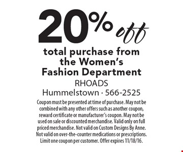 20% off total purchase from the Women's Fashion Department. Coupon must be presented at time of purchase. May not be combined with any other offers such as another coupon, reward certificate or manufacturer's coupon. May not be used on sale or discounted merchandise. Valid only on full priced merchandise. Not valid on Custom Designs By Anne. Not valid on over-the-counter medications or prescriptions. Limit one coupon per customer. Offer expires 11/18/16.