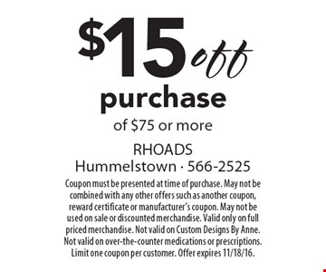 $15 off purchase of $75 or more. Coupon must be presented at time of purchase. May not be combined with any other offers such as another coupon, reward certificate or manufacturer's coupon. May not be used on sale or discounted merchandise. Valid only on full priced merchandise. Not valid on Custom Designs By Anne. Not valid on over-the-counter medications or prescriptions. Limit one coupon per customer. Offer expires 11/18/16.