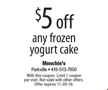 $5 off any frozen yogurt cake. With this coupon. Limit 1 coupon per visit. Not valid with other offers. Offer expires 11-30-16.