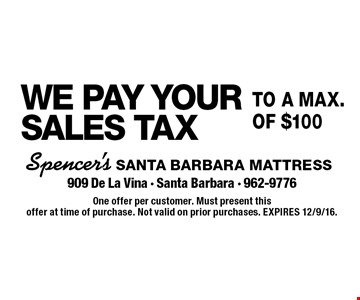 WE PAY YOUR SALES TAXto a max.of $100. One offer per customer. Must present this offer at time of purchase. Not valid on prior purchases. EXPIRES 12/9/16.