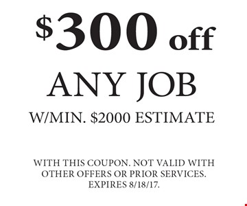 $300 off Any Job w/min. $2000 estimate. With this coupon. Not valid with other offers or prior services. Expires 8/18/17.