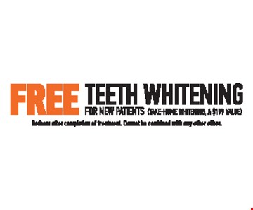 FREE Teeth Whitening For New Patients. Take-Home Whitening, A $199 Value. Redeem after completion of treatment. Cannot be combined with any other offers.