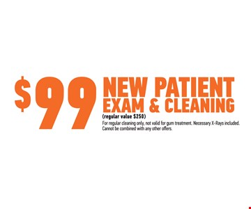 $99 New Patient Exam & Cleaning. Regular Value $250. For regular cleaning only, not valid for gum treatment. Necessary x-rays included. Cannot be combined with any other offers.