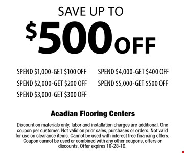 Save up to $500 off. Spend $1,000-Get $100 Off, Spend $2,000-Get $200 Off, Spend $3,000-Get $300 Off, Spend $4,000-Get $400 Off, Spend $5,000-Get $500 Off. Discount on materials only, labor and installation charges are additional. One coupon per customer. Not valid on prior sales, purchases or orders. Not valid for use on clearance items. Cannot be used with interest free financing offers. Coupon cannot be used or combined with any other coupons, offers or discounts. Offer expires 10-28-16.