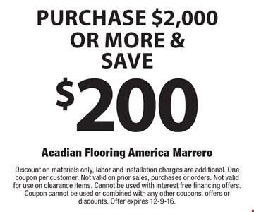 Purchase $2,000 or more & save $200. Discount on materials only, labor and installation charges are additional. One coupon per customer. Not valid on prior sales, purchases or orders. Not valid for use on clearance items. Cannot be used with interest free financing offers. Coupon cannot be used or combined with any other coupons, offers or discounts. Offer expires 12-9-16.