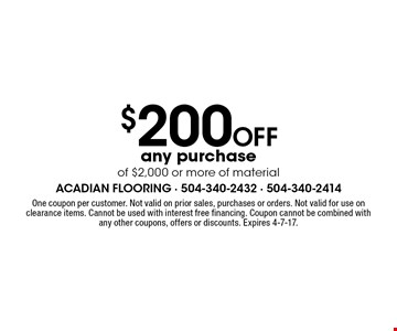 $200 Off any purchase of $2,000 or more of material. One coupon per customer. Not valid on prior sales, purchases or orders. Not valid for use on clearance items. Cannot be used with interest free financing. Coupon cannot be combined with any other coupons, offers or discounts. Expires 4-7-17.