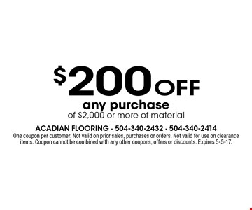 $200 Off any purchase of $2,000 or more of material. One coupon per customer. Not valid on prior sales, purchases or orders. Not valid for use on clearance items. Coupon cannot be combined with any other coupons, offers or discounts. Expires 5-5-17.