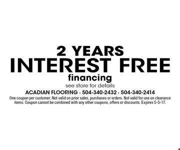 2 years interest free financing. see store for details. One coupon per customer. Not valid on prior sales, purchases or orders. Not valid for use on clearance items. Coupon cannot be combined with any other coupons, offers or discounts. Expires 5-5-17.