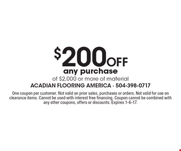 $200 Off any purchase of $2,000 or more of material. One coupon per customer. Not valid on prior sales, purchases or orders. Not valid for use on clearance items. Cannot be used with interest free financing. Coupon cannot be combined with any other coupons, offers or discounts. Expires 1-6-17.