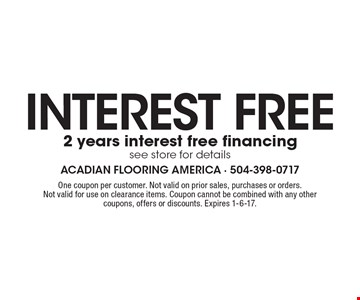 Interest free. 2 years interest free financing. See store for details. One coupon per customer. Not valid on prior sales, purchases or orders. Not valid for use on clearance items. Coupon cannot be combined with any other coupons, offers or discounts. Expires 1-6-17.