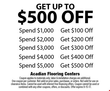 GET UP TO $500 OFF. Spend $1,000, Get $100 Off OR Spend $2,000 Get $200 Off OR Spend $3,000 Get $300 Off OR Spend $4,000 Get $400 Off OR Spend $5,000 Get $500 Off. Coupon applies to materials only; labor & installation charges are additional. One coupon per customer. Not valid on prior sales, purchases, or orders. Not valid for use on clearance items. Cannot be used with interest free financing offers. Coupon cannot be used or combined with any other coupons, offers, or discounts. Offer expires 9-15-17.