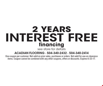 interest free 2 years financing see store for details. One coupon per customer. Not valid on prior sales, purchases or orders. Not valid for use on clearance items. Coupon cannot be combined with any other coupons, offers or discounts. Expires 6-23-17.