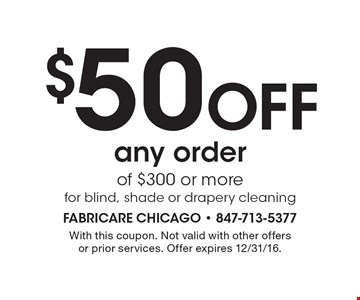 $50 Off any order of $300 or more for blind, shade or drapery cleaning. With this coupon. Not valid with other offers or prior services. Offer expires 12/31/16.