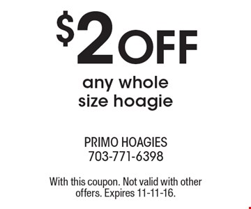 $2 OFF any whole size hoagie. With this coupon. Not valid with other offers. Expires 11-11-16.