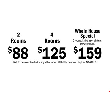 $88 2 Rooms or $125 4Rooms or $159 Whole House Special 5 rooms, hall & a set of steps! Our best value!. Not to be combined with any other offer. With this coupon. Expires 10-28-16.