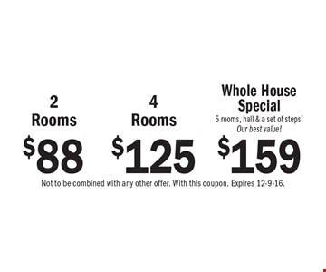$88 2 Rooms or $125 4 Rooms or $159 Whole House Special, 5 rooms, hall & a set of steps! Our best value! Not to be combined with any other offer. With this coupon. Expires 12-9-16.