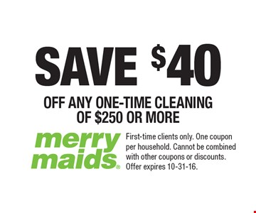 SAVE $40 OFF ANY ONE-TIME CLEANING OF $250 OR MORE. First-time clients only. One coupon per household. Cannot be combined with other coupons or discounts. Offer expires 10-31-16.