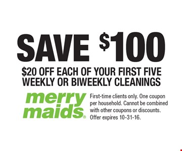 SAVE $100 $20 OFF EACH OF YOUR FIRST FIVE WEEKLY OR BIWEEKLY CLEANINGS. First-time clients only. One coupon per household. Cannot be combined with other coupons or discounts. Offer expires 10-31-16.