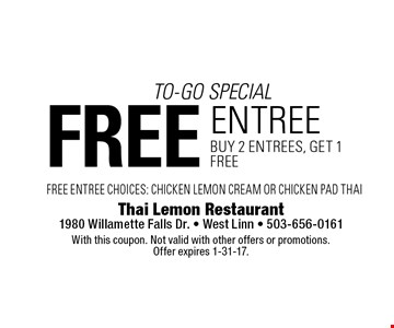to-go special free entree buy 2 entrees, get 1 free FREE ENTREE CHOICES: CHICKEN LEMON CREAM OR CHICKEN PAD THAI . With this coupon. Not valid with other offers or promotions. Offer expires 1-31-17.