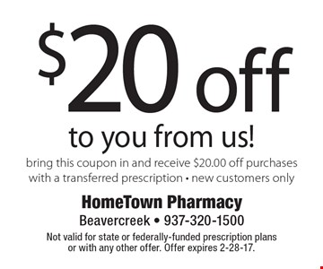 $20 off to you from us! Bring this coupon in and receive $20.00 off purchases with a transferred prescription. New customers only. Not valid for state or federally-funded prescription plans or with any other offer. Offer expires 2-28-17.