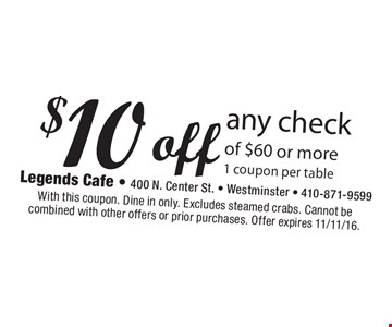 $10 off any check of $60 or more. 1 coupon per table. With this coupon. Dine in only. Excludes steamed crabs. Cannot be combined with other offers or prior purchases. Offer expires 11/11/16.