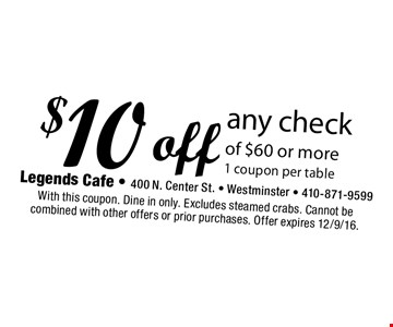 $10 off any check of $60 or more. 1 coupon per table. With this coupon. Dine in only. Excludes steamed crabs. Cannot be combined with other offers or prior purchases. Offer expires 12/9/16.
