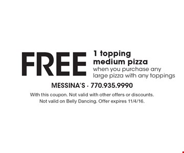 FREE 1 topping medium pizza when you purchase any large pizza with any toppings. With this coupon. Not valid with other offers or discounts. Not valid on Belly Dancing. Offer expires 11/4/16.