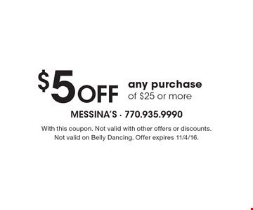 $5 off any purchase of $25 or more. With this coupon. Not valid with other offers or discounts. Not valid on Belly Dancing. Offer expires 11/4/16.