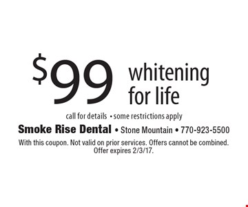 $99 whitening for life, call for details - some restrictions apply. With this coupon. Not valid on prior services. Offers cannot be combined. Offer expires 2/3/17.