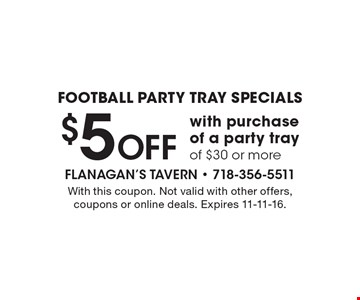 FOOTBALL PARTY TRAY SPECIALS! $5 off with purchase of a party tray of $30 or more. With this coupon. Not valid with other offers, coupons or online deals. Expires 11-11-16.