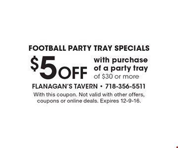FOOTBALL PARTY TRAY SPECIALS $5 Off with purchase of a party tray of $30 or more. With this coupon. Not valid with other offers, coupons or online deals. Expires 12-9-16.