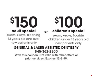 $100 children's special. Exam, x-rays, fluoride. Children under 13 years old. New patients only. $150 adult special. Exam, x-rays, cleaning. 13 years old and over. New patients only. With this coupon. Not valid with other offers or prior services. Expires 12-9-16.
