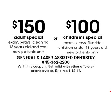 $100 children's special (exam, x-rays, fluoride, children under 13 years old, new patients only.) $150 adult special (exam, x-rays, cleaning, 13 years old and over, new patients only.) With this coupon. Not valid with other offers or prior services. Expires 1-13-17.