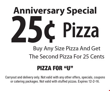 Anniversary Special 25¢ Pizza Buy Any Size Pizza And Get The Second Pizza For 25 Cents. Carryout and delivery only. Not valid with any other offers, specials, coupons or catering packages. Not valid with stuffed pizzas. Expires 12-2-16.