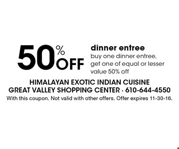 50% off dinner entree. Buy one dinner entree, get one of equal or lesser value 50% off. With this coupon. Not valid with other offers. Offer expires 11-30-16.