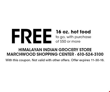 Free 16 oz. hot food to go with purchase of $50 or more. With this coupon. Not valid with other offers. Offer expires 11-30-16.