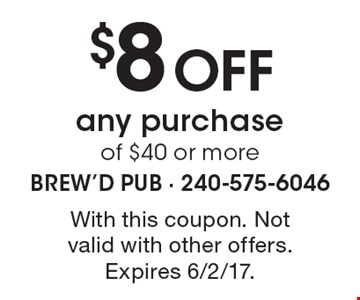 $8 Off any purchase of $40 or more. With this coupon. Not valid with other offers. Expires 6/2/17.