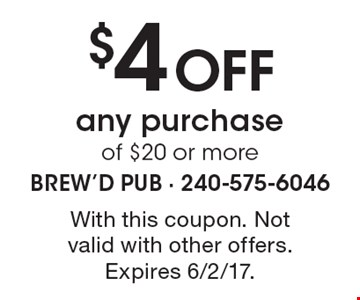 $4 Off any purchase of $20 or more. With this coupon. Not valid with other offers. Expires 6/2/17.