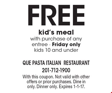 Free kid's meal with purchase of any entree - Friday only kids 10 and under. With this coupon. Not valid with other offers or prior purchases. Dine in only. Dinner only. Expires 1-1-17.