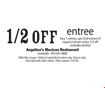 1/2 off entree. Buy 1 entree, get 2nd entree of equal or lesser value 1/2 off, excludes alcohol. With this coupon. Valid at Lewisville location only. Dine in only. Not valid with other offers. Offer expires 11/4/16.