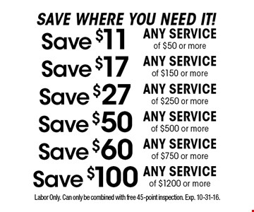 Save where you need it! Save $11 any service of $50 or more. Save $17 any service of $150 or more. Save $27 any service of $250 or more. Save $50 any service of $500 or more. Save $60 any service of $750 or more. Save $100 any service of $1200 or more. Labor Only. Can only be combined with free 45-point inspection. Exp. 10-31-16.