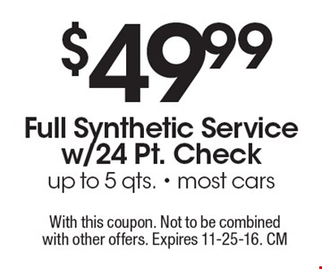 $49.99 Full Synthetic Service w/24 Pt. Check up to 5 qts., most cars. With this coupon. Not to be combined with other offers. Expires 11-25-16. CM