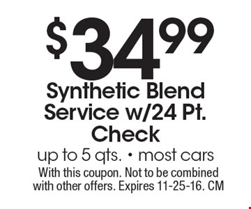 $34.99 Synthetic Blend Service w/24 Pt. Check up to 5 qts. Most cars. With this coupon. Not to be combined with other offers. Expires 11-25-16. CM