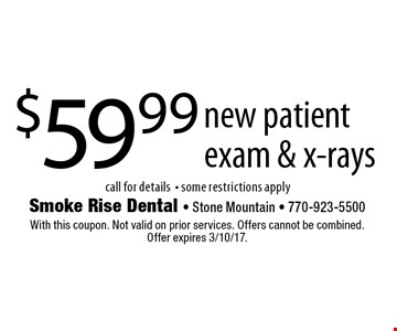 $59.99 new patient exam & x-rays call for details- some restrictions apply. With this coupon. Not valid on prior services. Offers cannot be combined. Offer expires 3/10/17.