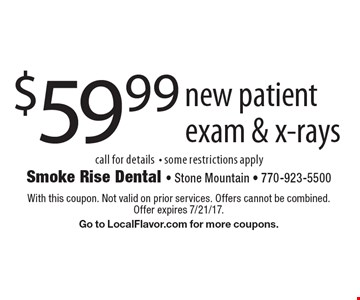 $59.99 new patient exam & x-rays. Call for details. Some restrictions apply. With this coupon. Not valid on prior services. Offers cannot be combined. Offer expires 7/21/17. Go to LocalFlavor.com for more coupons.