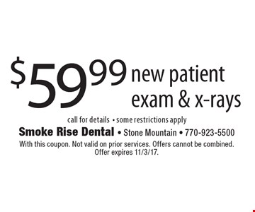 $59.99 new patient exam & x-rays. Call for details - some restrictions apply. With this coupon. Not valid on prior services. Offers cannot be combined. Offer expires 11/3/17.