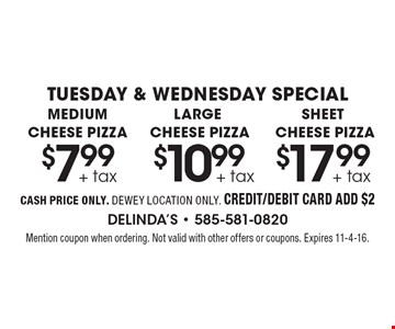 TUESDAY & WEDNESDAY SPECIAL. MEDIUM CHEESE PIZZA $7.99 + tax  OR LARGE CHEESE PIZZA $10.99 + tax  OR SHEET CHEESE PIZZA $17.99 + tax. CASH PRICE ONLY. DEWEY LOCATION ONLY. CREDIT/DEBIT CARD ADD $2. Mention coupon when ordering. Not valid with other offers or coupons. Expires 11-4-16.