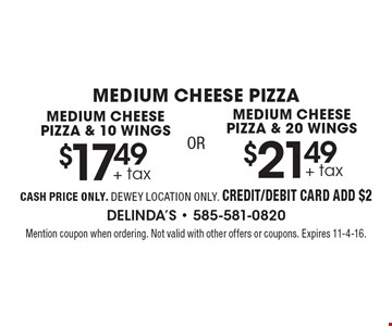 MEDIUM CHEESE PIZZA. MEDIUM CHEESE PIZZA & 10 WINGS $17.49 + tax OR MEDIUM CHEESE PIZZA & 20 WINGS $21.49 + tax. CASH PRICE ONLY. DEWEY LOCATION ONLY. CREDIT/DEBIT CARD ADD $2. Mention coupon when ordering. Not valid with other offers or coupons. Expires 11-4-16.
